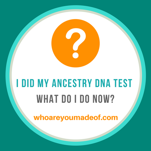 I did my Ancestry DNA Test - What Do I Do Now_
