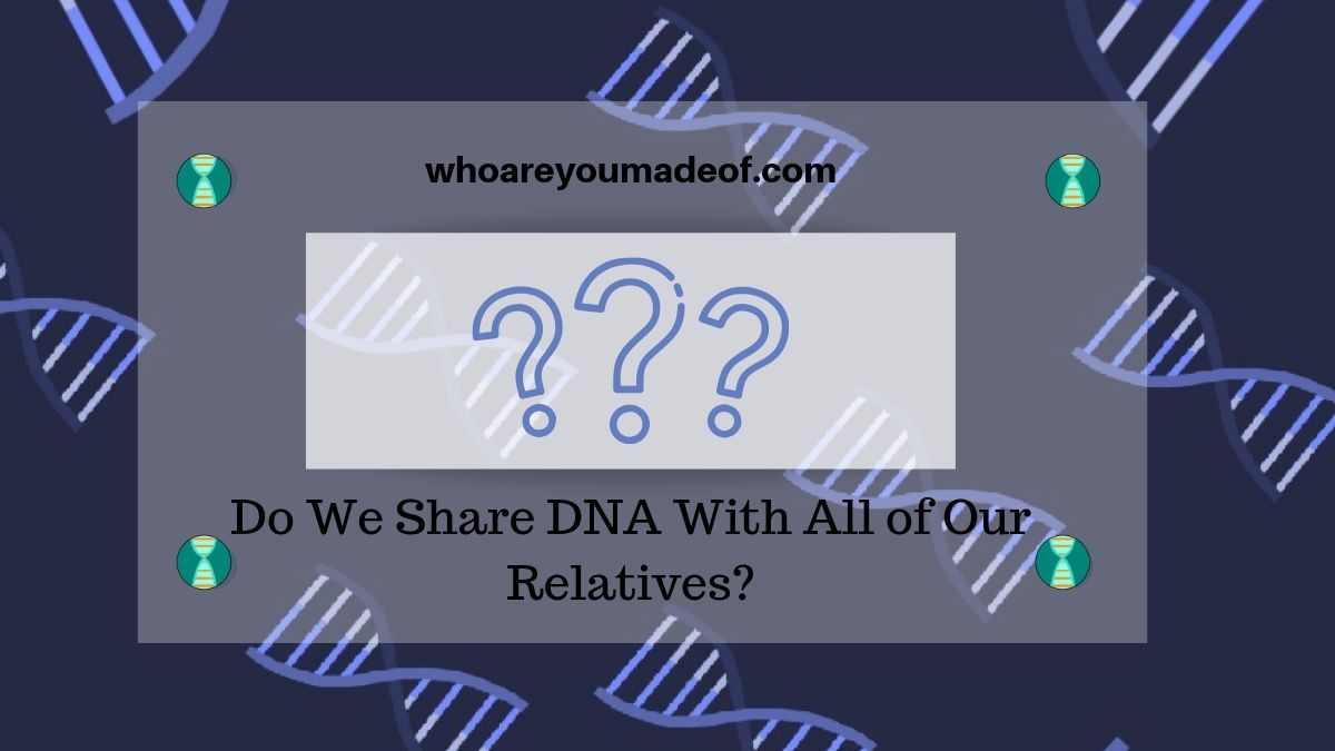 Do We Share DNA With All of Our Relatives?