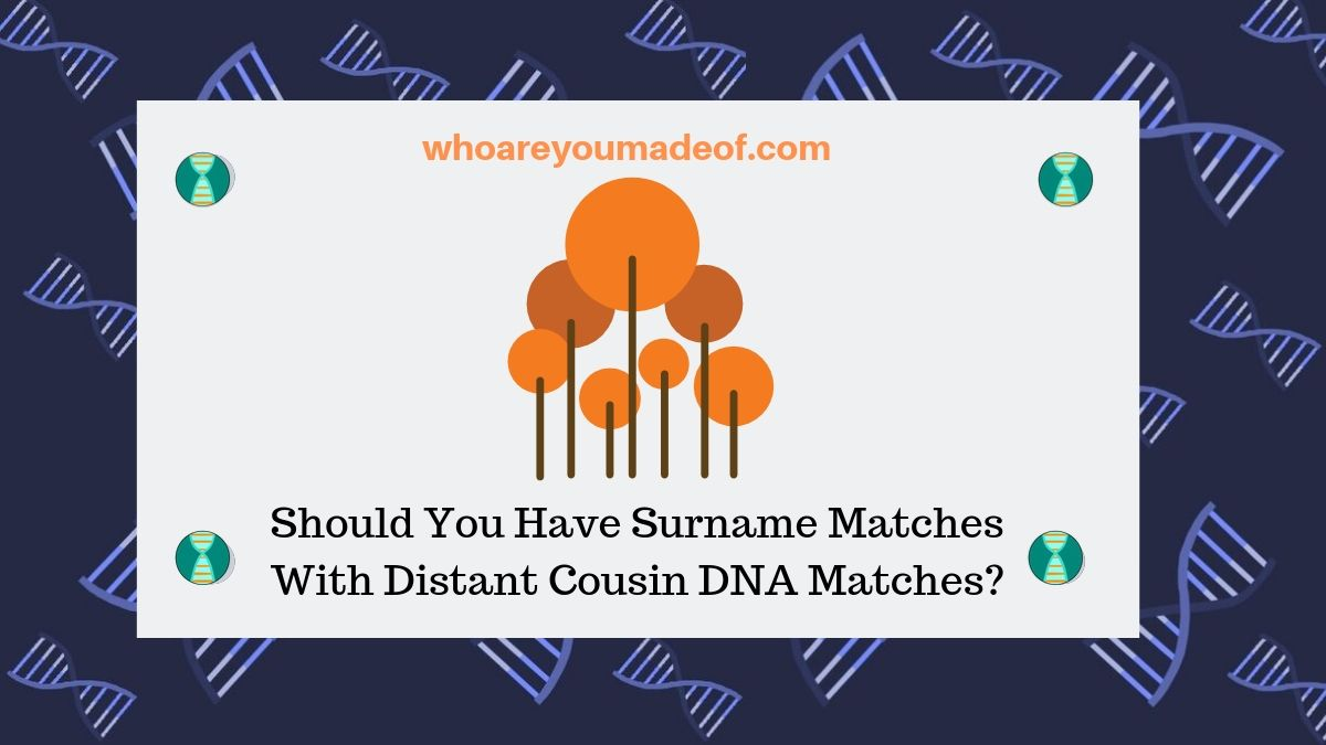Should You Have Surname Matches With Distant Cousin DNA Matches?