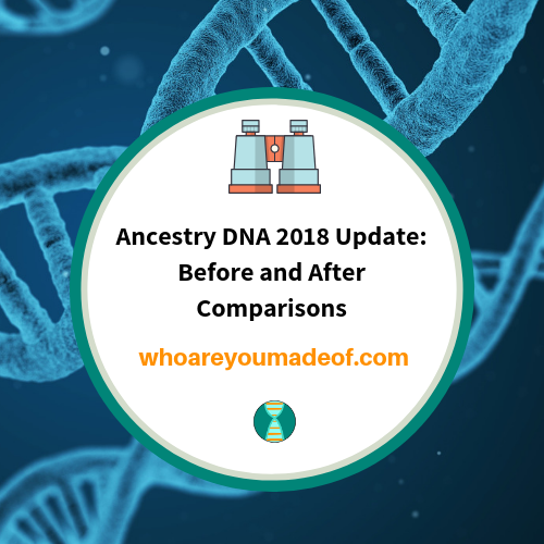 Ancestry DNA 2018 Update: Before and After Comparisons