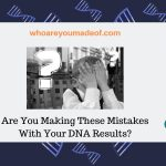 Are You Making These Mistakes With Your DNA Results_