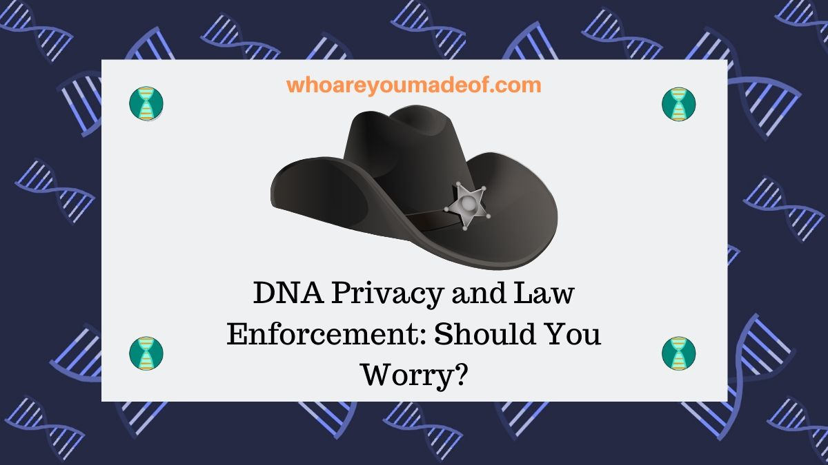 DNA Privacy and Law Enforcement: Should You Worry?