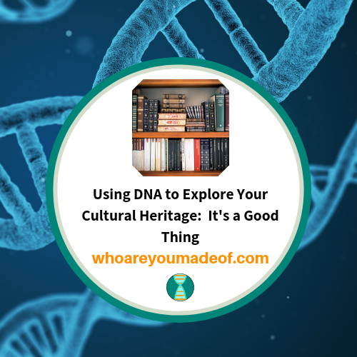 Using DNA to Explore Your Cultural Heritage:  It's a Good Thing
