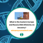 What is the Eastern Europe and Russia DNA Ethnicity on Ancestry_
