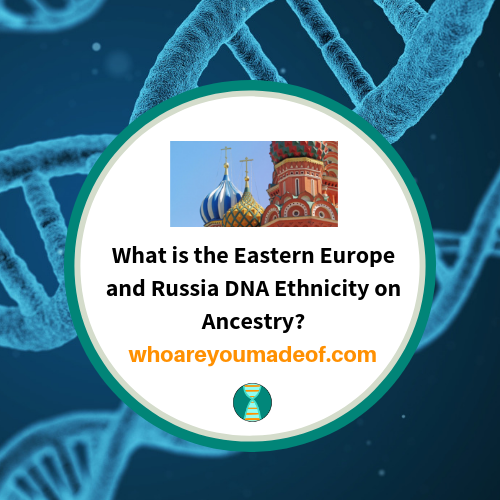 What is the Eastern Europe and Russia DNA Ethnicity on Ancestry?