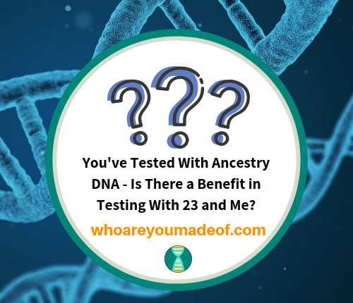 You've Tested With Ancestry DNA - Is There a Benefit in Testing With 23 and Me_