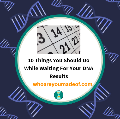 10 Things You Should Do While Waiting For Your DNA Results