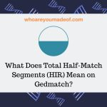 What Does Total Half-Match Segments (HIR) Mean on Gedmatch_