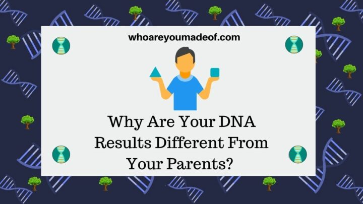 Why Are Your DNA Results Different From Your Parents?